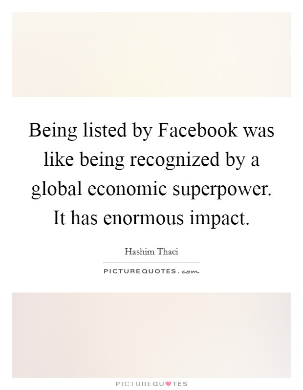 Being listed by Facebook was like being recognized by a global economic superpower. It has enormous impact Picture Quote #1