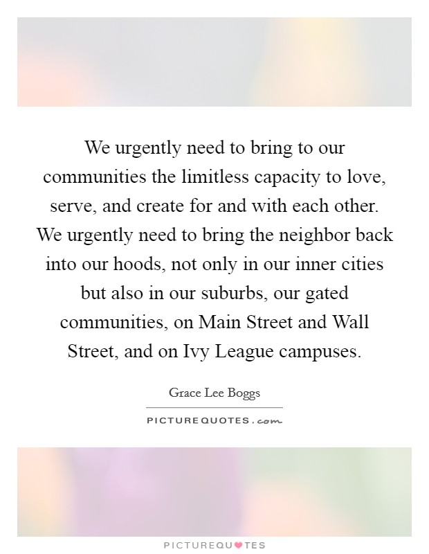 We urgently need to bring to our communities the limitless capacity to love, serve, and create for and with each other. We urgently need to bring the neighbor back into our hoods, not only in our inner cities but also in our suburbs, our gated communities, on Main Street and Wall Street, and on Ivy League campuses Picture Quote #1