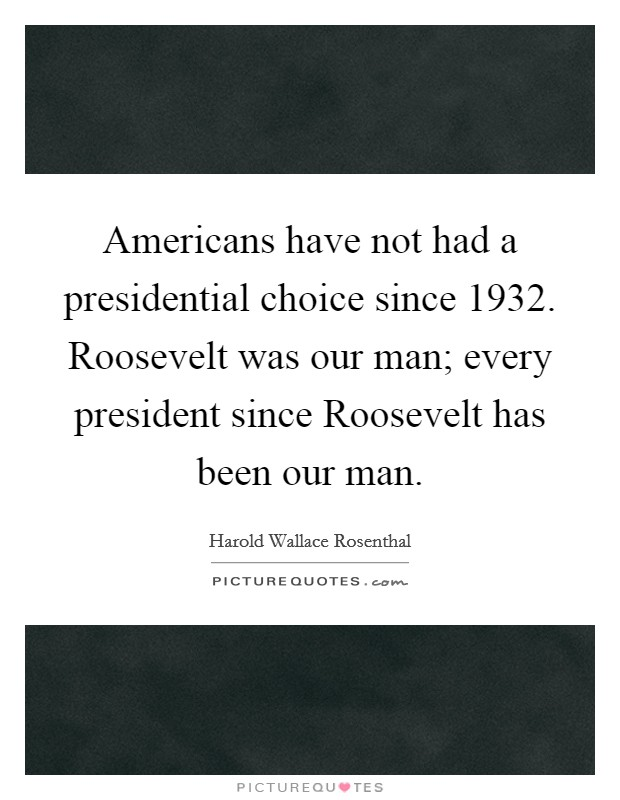 Americans have not had a presidential choice since 1932. Roosevelt was our man; every president since Roosevelt has been our man Picture Quote #1