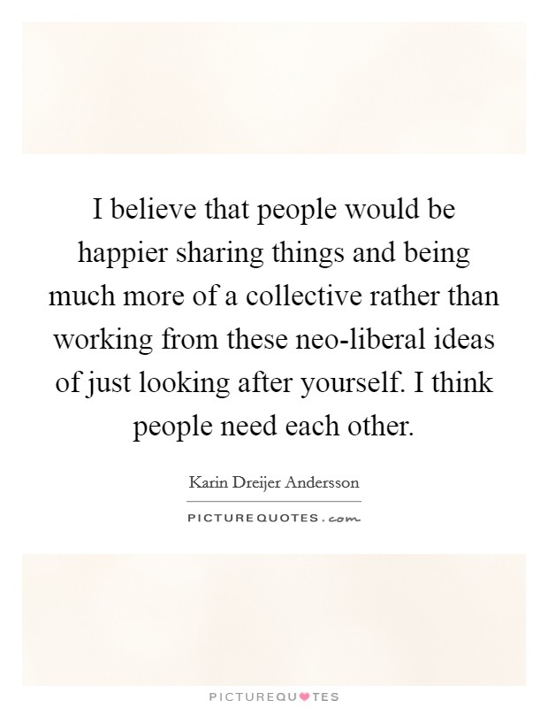 I believe that people would be happier sharing things and being much more of a collective rather than working from these neo-liberal ideas of just looking after yourself. I think people need each other Picture Quote #1