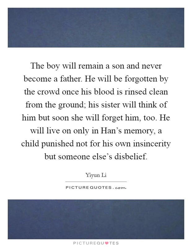 The boy will remain a son and never become a father. He will be forgotten by the crowd once his blood is rinsed clean from the ground; his sister will think of him but soon she will forget him, too. He will live on only in Han's memory, a child punished not for his own insincerity but someone else's disbelief Picture Quote #1