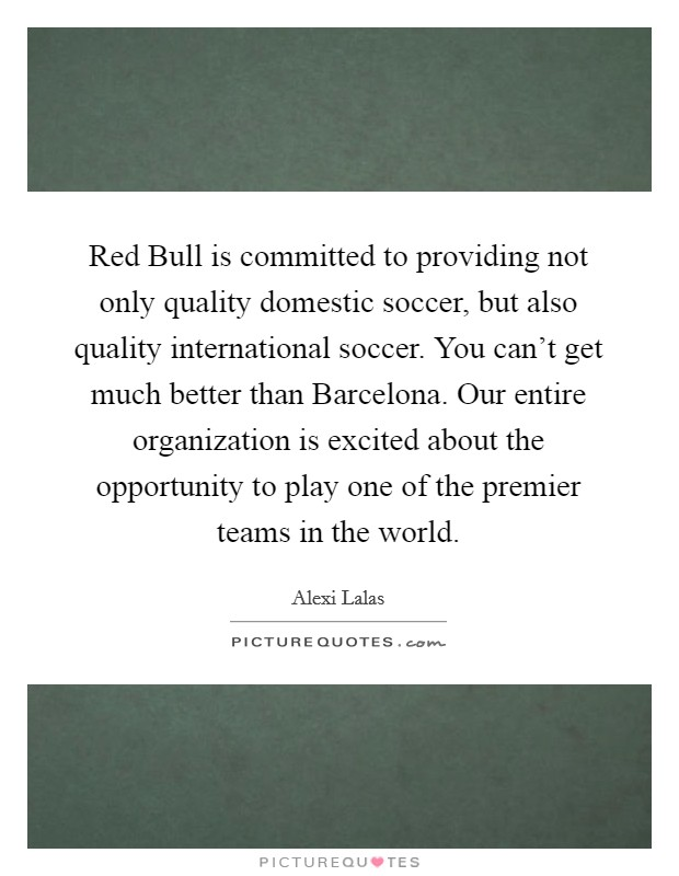 Red Bull is committed to providing not only quality domestic soccer, but also quality international soccer. You can't get much better than Barcelona. Our entire organization is excited about the opportunity to play one of the premier teams in the world Picture Quote #1