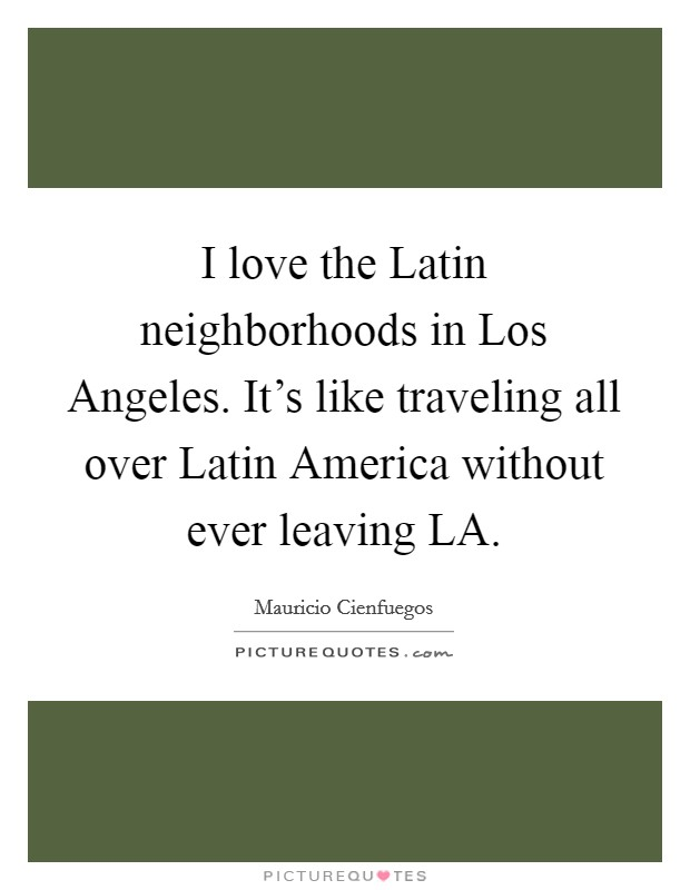I love the Latin neighborhoods in Los Angeles. It's like traveling all over Latin America without ever leaving LA Picture Quote #1