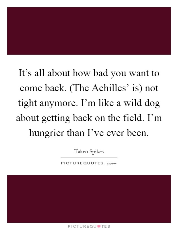 It's all about how bad you want to come back. (The Achilles' is) not tight anymore. I'm like a wild dog about getting back on the field. I'm hungrier than I've ever been Picture Quote #1