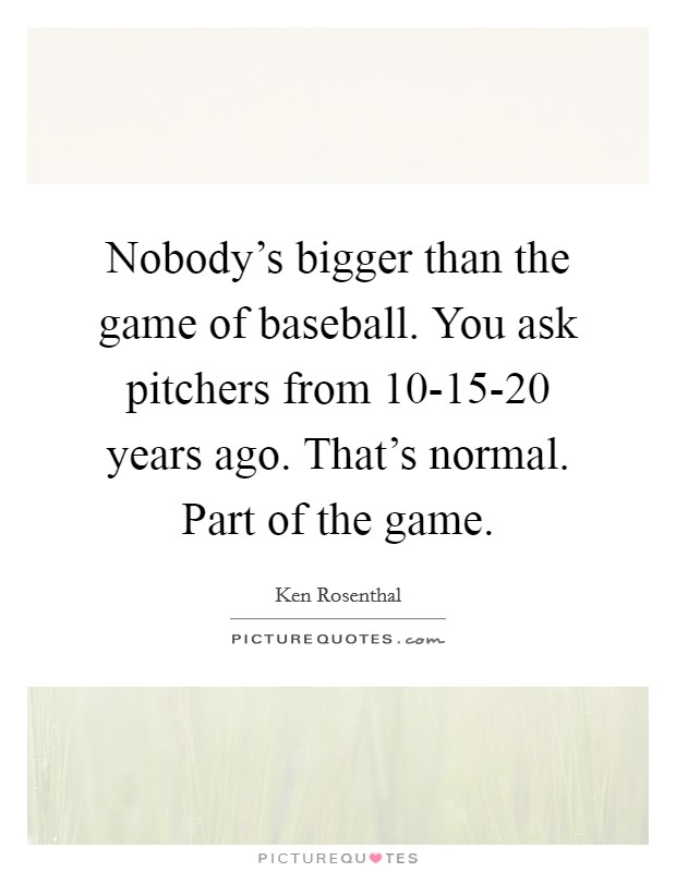 Nobody's bigger than the game of baseball. You ask pitchers from 10-15-20 years ago. That's normal. Part of the game Picture Quote #1