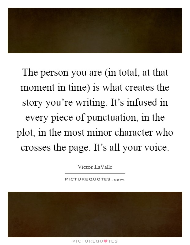 The person you are (in total, at that moment in time) is what creates the story you're writing. It's infused in every piece of punctuation, in the plot, in the most minor character who crosses the page. It's all your voice Picture Quote #1