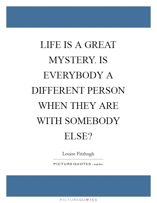 LIFE IS A GREAT MYSTERY. IS EVERYBODY A DIFFERENT PERSON WHEN THEY ARE WITH SOMEBODY ELSE? Picture Quote #1