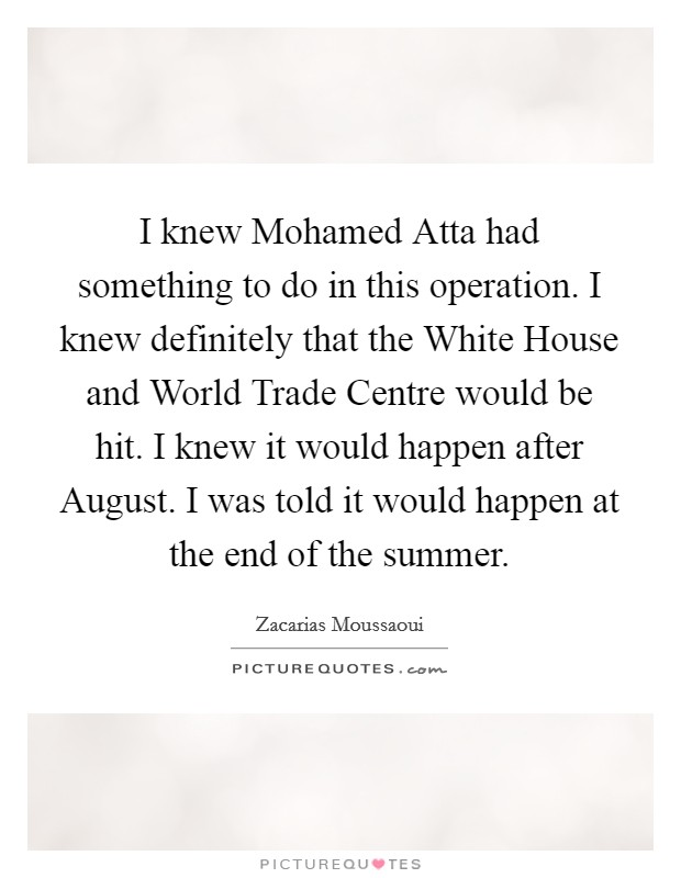 I knew Mohamed Atta had something to do in this operation. I knew definitely that the White House and World Trade Centre would be hit. I knew it would happen after August. I was told it would happen at the end of the summer Picture Quote #1