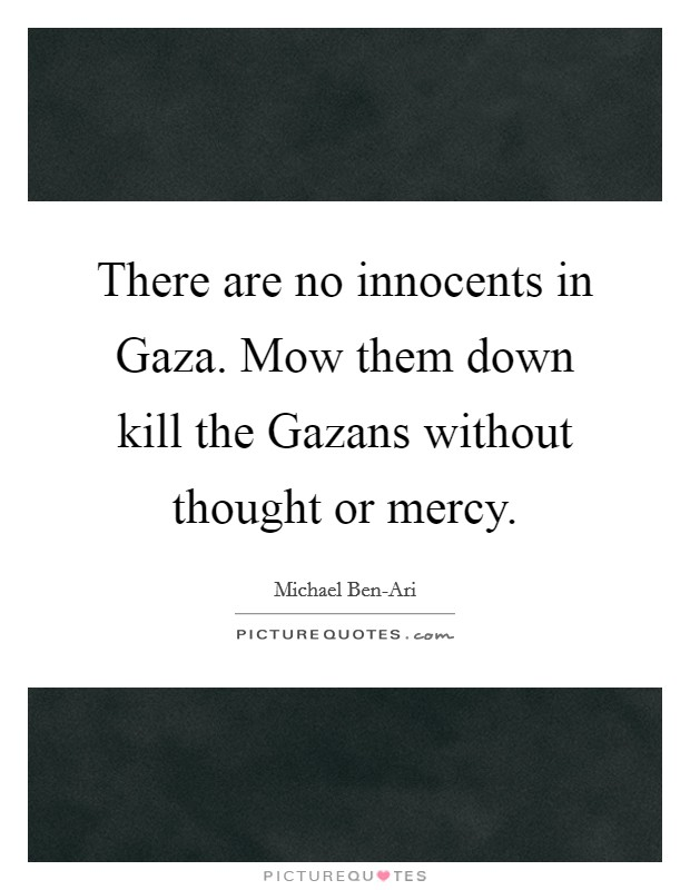There are no innocents in Gaza. Mow them down kill the Gazans without thought or mercy Picture Quote #1