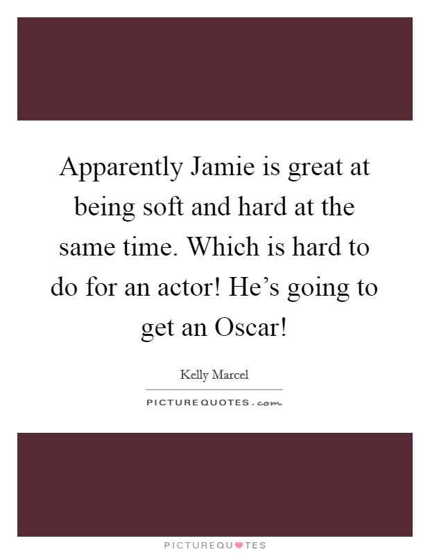 Apparently Jamie is great at being soft and hard at the same time. Which is hard to do for an actor! He's going to get an Oscar! Picture Quote #1
