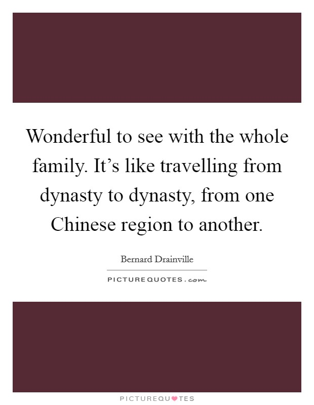Wonderful to see with the whole family. It's like travelling from dynasty to dynasty, from one Chinese region to another Picture Quote #1