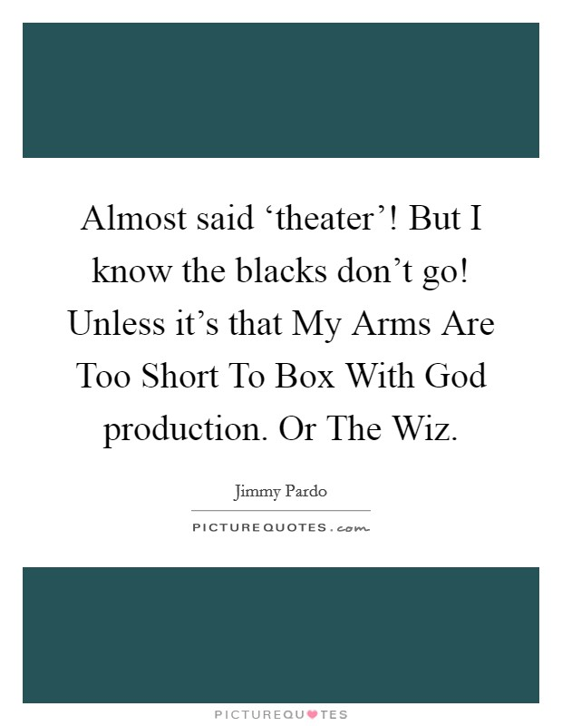 Almost said 'theater'! But I know the blacks don't go! Unless it's that My Arms Are Too Short To Box With God production. Or The Wiz Picture Quote #1