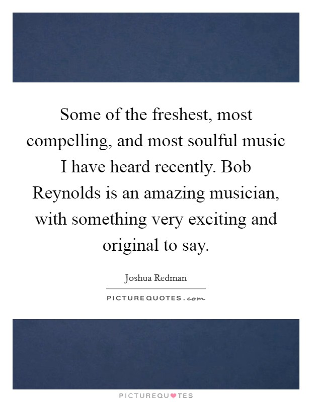 Some of the freshest, most compelling, and most soulful music I have heard recently. Bob Reynolds is an amazing musician, with something very exciting and original to say Picture Quote #1