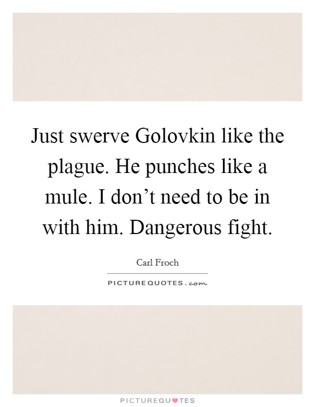 Just swerve Golovkin like the plague. He punches like a mule. I don't need to be in with him. Dangerous fight Picture Quote #1