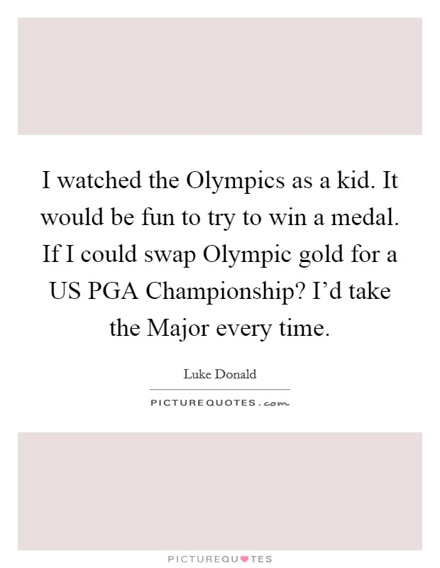 I watched the Olympics as a kid. It would be fun to try to win a medal. If I could swap Olympic gold for a US PGA Championship? I'd take the Major every time Picture Quote #1
