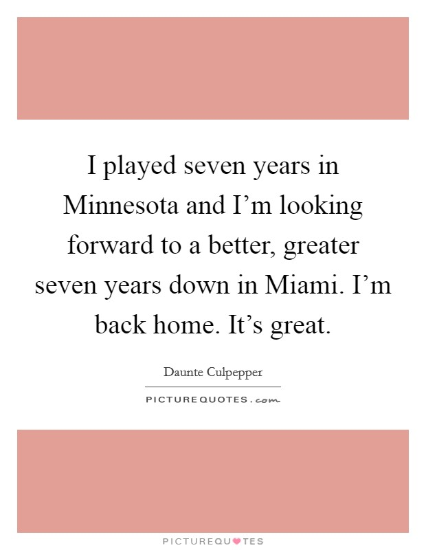 I played seven years in Minnesota and I'm looking forward to a better, greater seven years down in Miami. I'm back home. It's great Picture Quote #1