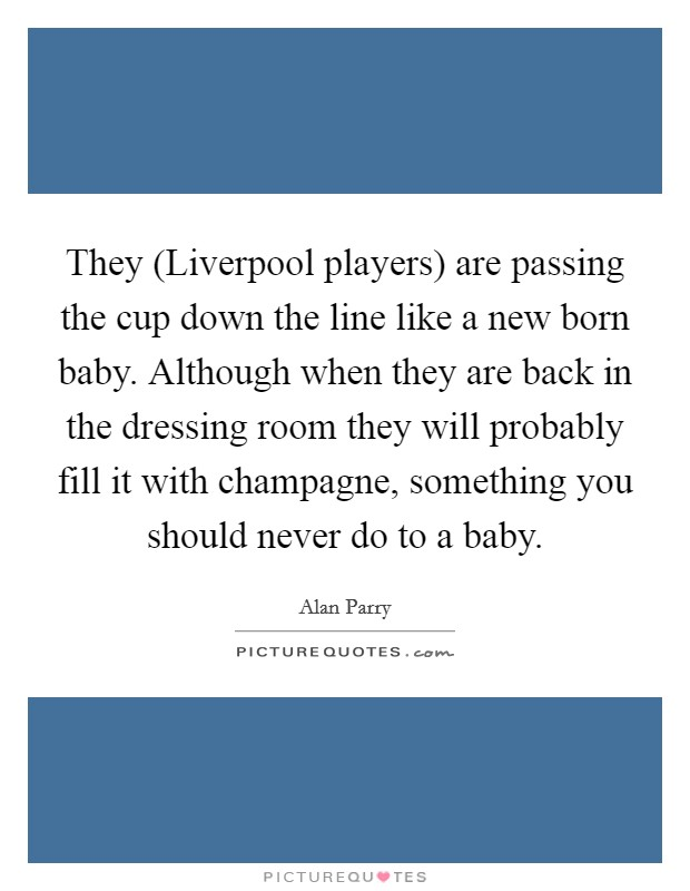 They (Liverpool players) are passing the cup down the line like a new born baby. Although when they are back in the dressing room they will probably fill it with champagne, something you should never do to a baby Picture Quote #1