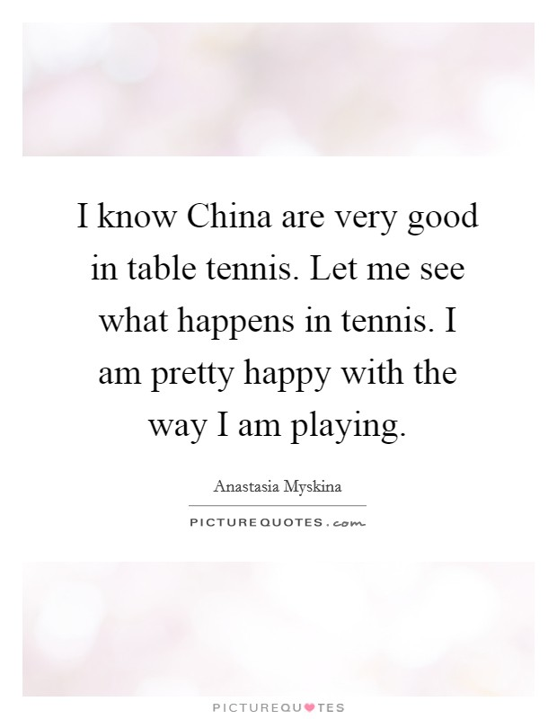 I know China are very good in table tennis. Let me see what happens in tennis. I am pretty happy with the way I am playing Picture Quote #1