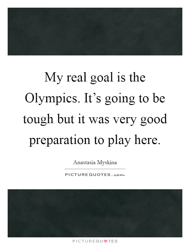 My real goal is the Olympics. It's going to be tough but it was very good preparation to play here Picture Quote #1