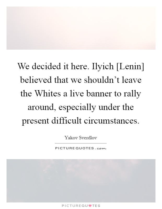 We decided it here. Ilyich [Lenin] believed that we shouldn't leave the Whites a live banner to rally around, especially under the present difficult circumstances Picture Quote #1