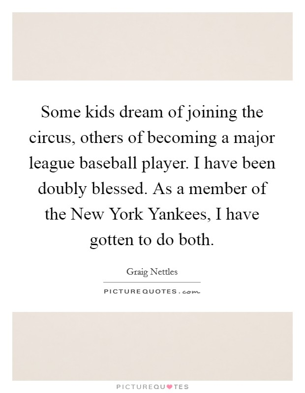 Some kids dream of joining the circus, others of becoming a major league baseball player. I have been doubly blessed. As a member of the New York Yankees, I have gotten to do both Picture Quote #1