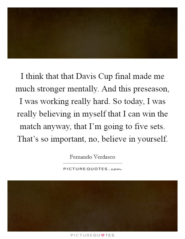 I think that that Davis Cup final made me much stronger mentally. And this preseason, I was working really hard. So today, I was really believing in myself that I can win the match anyway, that I'm going to five sets. That's so important, no, believe in yourself Picture Quote #1