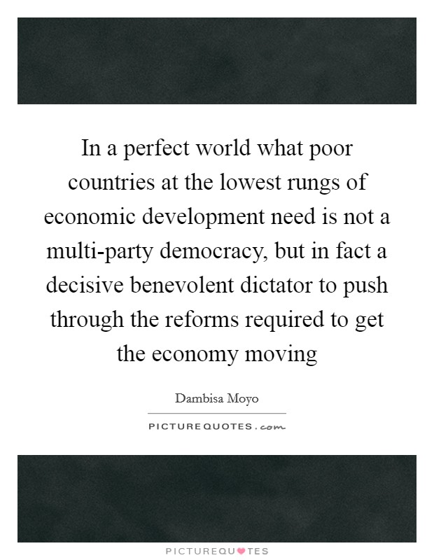 In a perfect world what poor countries at the lowest rungs of economic development need is not a multi-party democracy, but in fact a decisive benevolent dictator to push through the reforms required to get the economy moving Picture Quote #1
