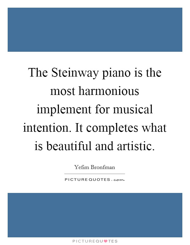 The Steinway piano is the most harmonious implement for musical intention. It completes what is beautiful and artistic Picture Quote #1