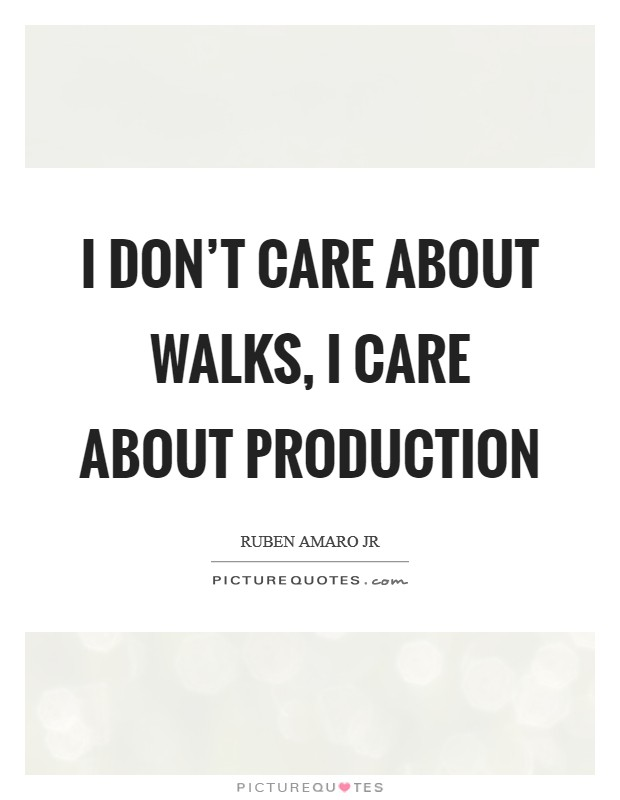 I don't care about walks, I care about production Picture Quote #1