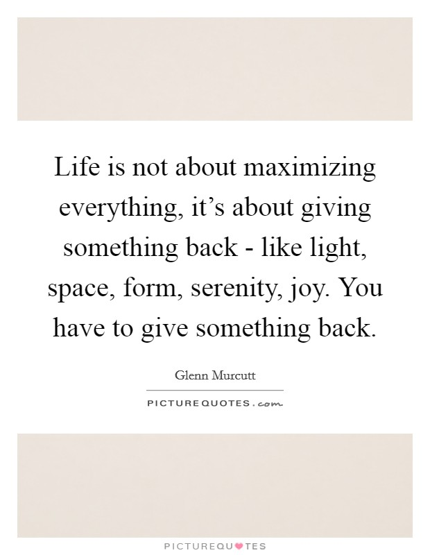 Life is not about maximizing everything, it's about giving something back - like light, space, form, serenity, joy. You have to give something back Picture Quote #1