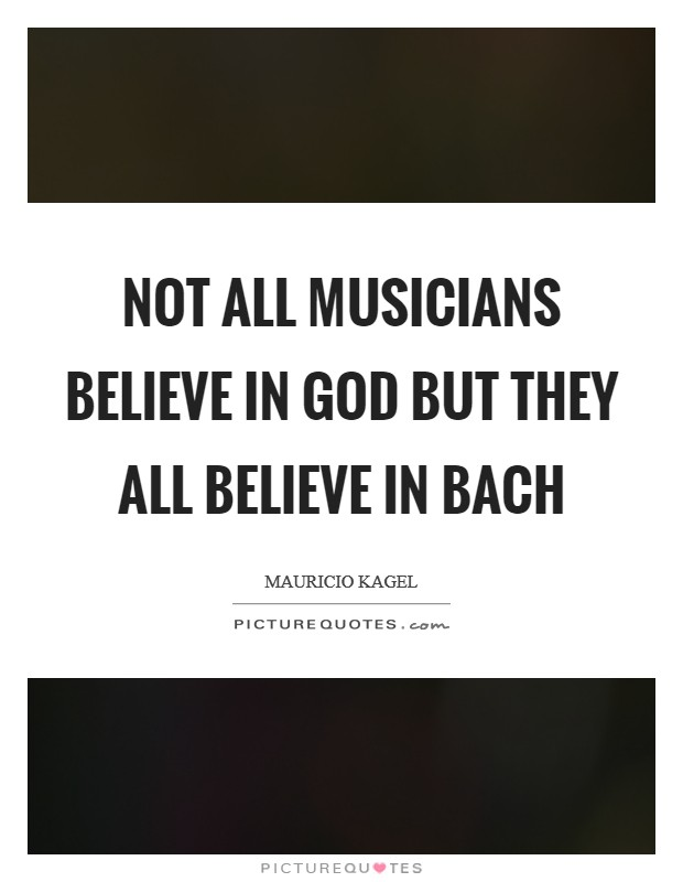 Not all musicians believe in God but they all believe in Bach Picture Quote #1