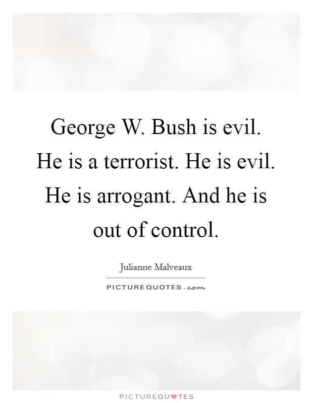 George W. Bush is evil. He is a terrorist. He is evil. He is arrogant. And he is out of control Picture Quote #1
