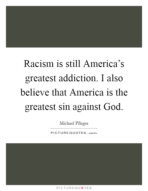 Racism is still America's greatest addiction. I also believe that America is the greatest sin against God Picture Quote #1