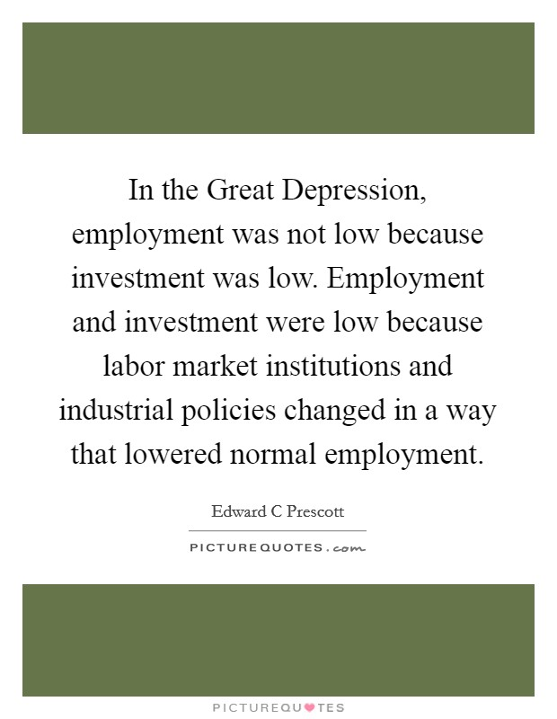 In the Great Depression, employment was not low because investment was low. Employment and investment were low because labor market institutions and industrial policies changed in a way that lowered normal employment Picture Quote #1