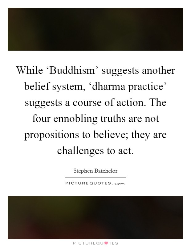 While 'Buddhism' suggests another belief system, 'dharma practice' suggests a course of action. The four ennobling truths are not propositions to believe; they are challenges to act Picture Quote #1