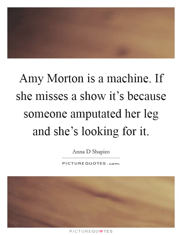Amy Morton is a machine. If she misses a show it's because someone amputated her leg and she's looking for it Picture Quote #1