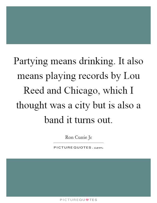 Partying means drinking. It also means playing records by Lou Reed and Chicago, which I thought was a city but is also a band it turns out Picture Quote #1