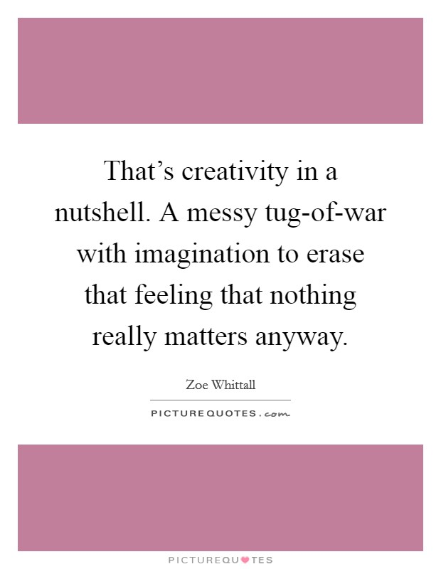 That's creativity in a nutshell. A messy tug-of-war with imagination to erase that feeling that nothing really matters anyway Picture Quote #1