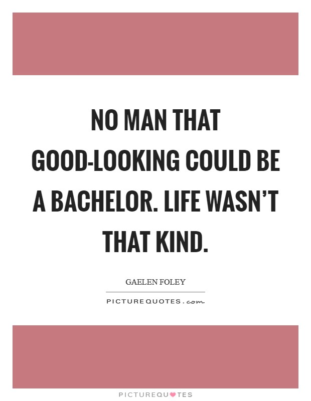 No man that good-looking could be a bachelor. Life wasn't that kind Picture Quote #1