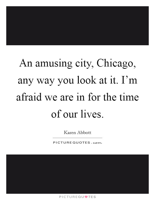 An amusing city, Chicago, any way you look at it. I'm afraid we are in for the time of our lives Picture Quote #1
