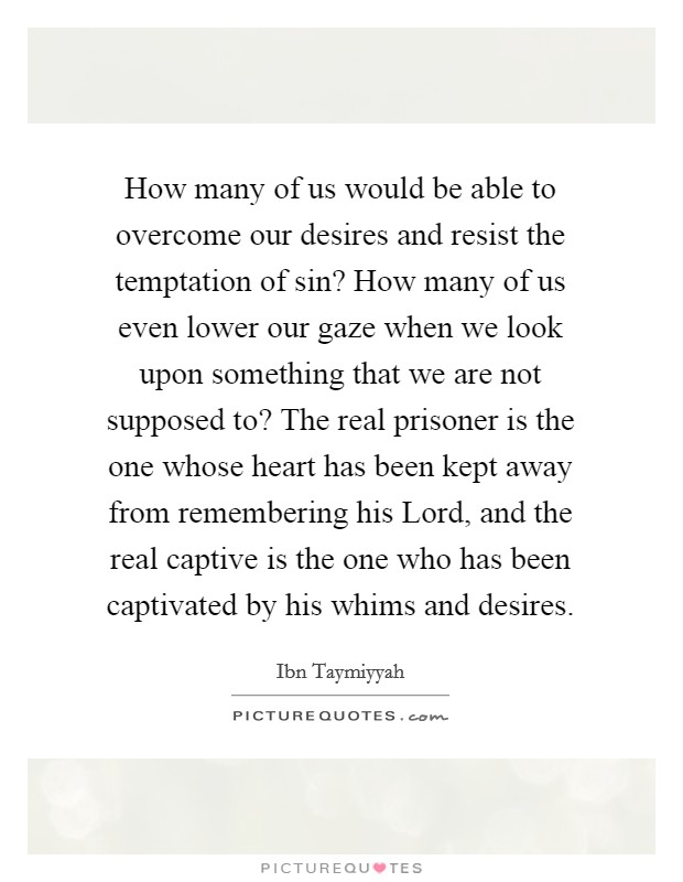How many of us would be able to overcome our desires and resist the temptation of sin? How many of us even lower our gaze when we look upon something that we are not supposed to? The real prisoner is the one whose heart has been kept away from remembering his Lord, and the real captive is the one who has been captivated by his whims and desires Picture Quote #1