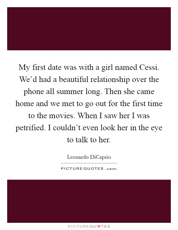 My first date was with a girl named Cessi. We'd had a beautiful relationship over the phone all summer long. Then she came home and we met to go out for the first time to the movies. When I saw her I was petrified. I couldn't even look her in the eye to talk to her Picture Quote #1