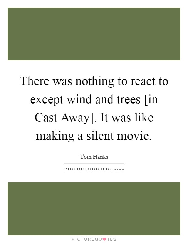 There was nothing to react to except wind and trees [in Cast Away]. It was like making a silent movie Picture Quote #1
