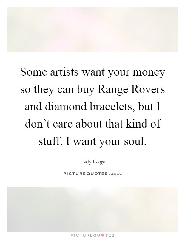 Some artists want your money so they can buy Range Rovers and diamond bracelets, but I don't care about that kind of stuff. I want your soul Picture Quote #1