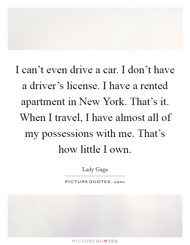 I can't even drive a car. I don't have a driver's license. I have a rented apartment in New York. That's it. When I travel, I have almost all of my possessions with me. That's how little I own Picture Quote #1