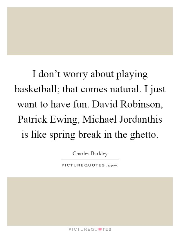 I don't worry about playing basketball; that comes natural. I just want to have fun. David Robinson, Patrick Ewing, Michael Jordanthis is like spring break in the ghetto Picture Quote #1