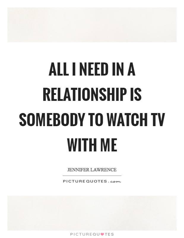 All I need in a relationship is somebody to watch TV with me Picture Quote #1