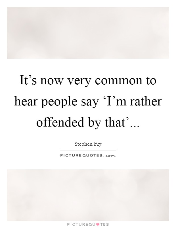 It's now very common to hear people say 'I'm rather offended by that' Picture Quote #1
