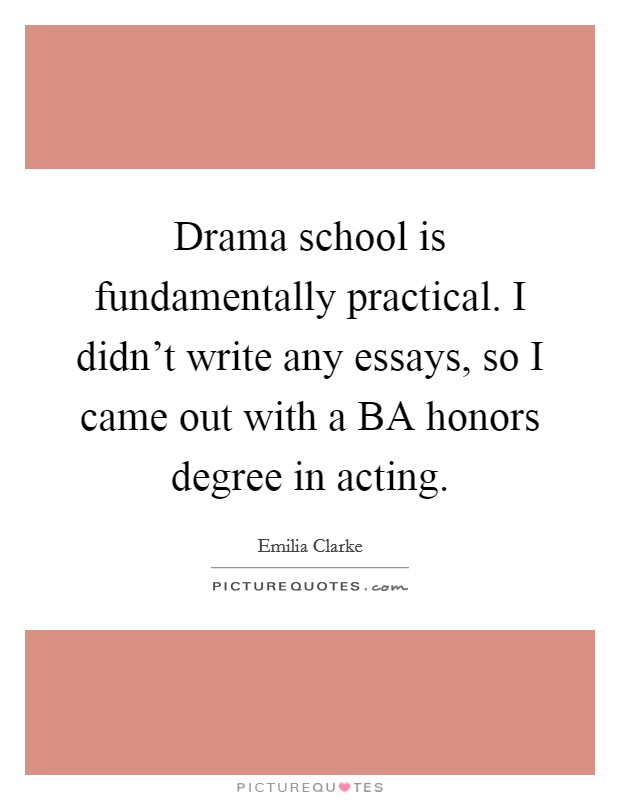 Drama school is fundamentally practical. I didn't write any essays, so I came out with a BA honors degree in acting Picture Quote #1