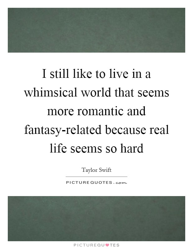 I still like to live in a whimsical world that seems more romantic and fantasy-related because real life seems so hard Picture Quote #1